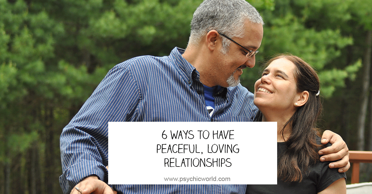 6 Ways to Have Peaceful, Loving Relationships